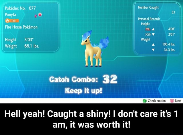 Pokedex No. 077 Number Caught Ponyta Personal Records Height Fire Horse Pokemon XS V Height 3'03 Weight Weight 66.1 Ibs. 406 105.4 Ibs. 34,3 Ibs. Cate Keep Gheck Next Hell yeah Caught a shiny I do not care it's am, it was worth it  Hell yeah Caught a shiny I do not care it's 1 am, it was worth it memes