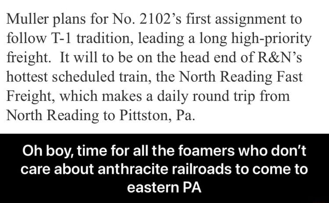 Muller plans for No. 2102's first assignment to follow tradition, leading a long high priority freight. It will to be on the head end of hottest scheduled train, the North Reading Fast Freight, which makes a daily round trip from North Reading to Pittston, Pa. Oh boy, time for all the foamers who do not care about anthracite railroads to come to eastern PA Oh boy, time for all the foamers who do not care about anthracite railroads to come to eastern PA meme