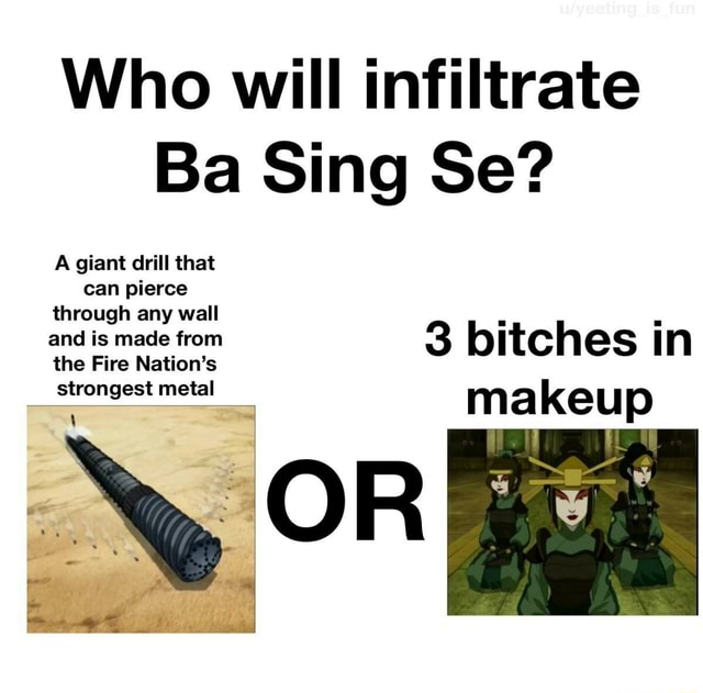 Who will infiltrate Ba Sing Se A giant drill that can pierce through any wall and is made from 3 bitches in the Fire Nation's strongest metal ma keu p memes