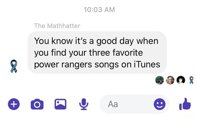 AM The Mathhatter You know it's a good day when you find your three favorite power rangers songs on iTunes GaGe memes