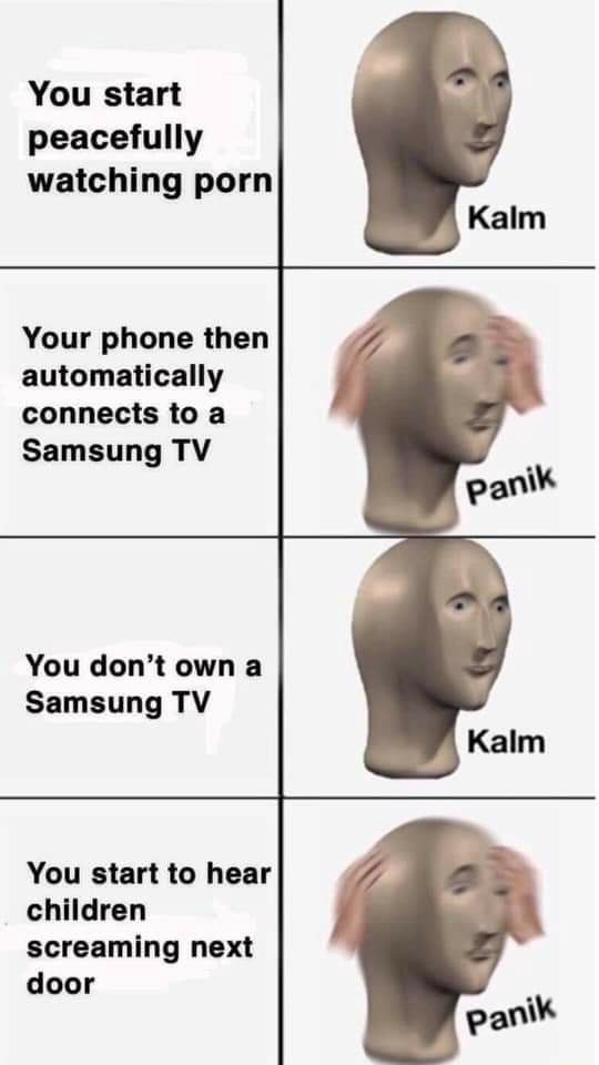 You start peacefully watching porn Kalm panik Kalm Your phone then automatically connects to a Samsung TV You do not own a Samsung TV You start to hear children screaming next door panik meme