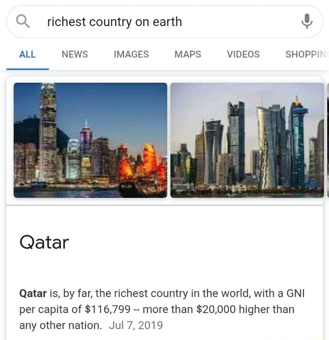 Richest country on earth ALL NEWS IMAGES MAPS SHOPP Qatar Qatar is, by far, the richest country in the world, with a GNI per capita of $116,799 more than $20,000 higher than any other nation. Jul 7, 2019 memes