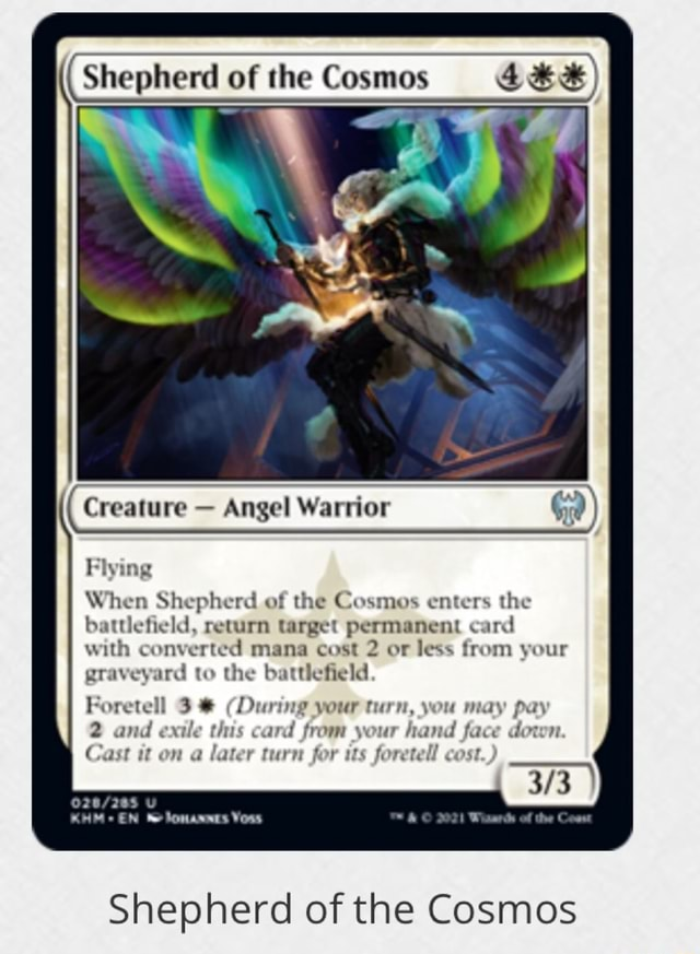 Shepherd of the Cosmos Creature Angel Warrior Flying When Shepherd of the Cosmos enters the battlefield, return target permanent card with converted mana cost 2 or less from your graveyard to the battlefield Foretell 3 During your turn, you may pay 2 and exile this card from your hand face down. Cast it on a later turn for its foretell cost. EN Yous Shepherd of the Cosmos memes