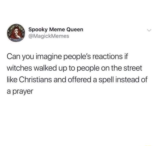 Spooky Meme Queen WMagickMemes Can you imagine people's reactions if witches walked up to people on the street like Christians and offered a spell instead of prayer