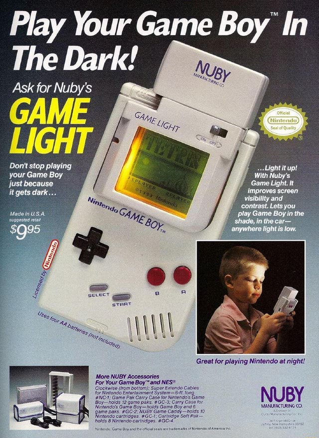 Play Your Game Boy In he Dark Ask for Nuby's GAME LIGH Do not stop playing your Game Boy just because it gets dark USA Light it up Game Light. It and contrast. Lets you lay Game in the shade, in the car anyrvhera fight is fow. Great for playing Nintendo at night NUBY More NUBY Accessories For Your Game and Clockwise from bottom Super Extendo Cables for Nintendo NC Entertainment Game Pak Carry Systemt Case for fong. Game NC Game Pak Carry Case for Nintendo's Game Boy holds 12 game paks. GC 3 Carry Case for Nintendo's Game Boy holds Game Boy and game paks. GC 2 NUBY Game Caddy holds 10 Nintendo cartridges. GC 1 Cartridge Soft Pak holds 8 Nintendo cartridges. GC 4 meme
