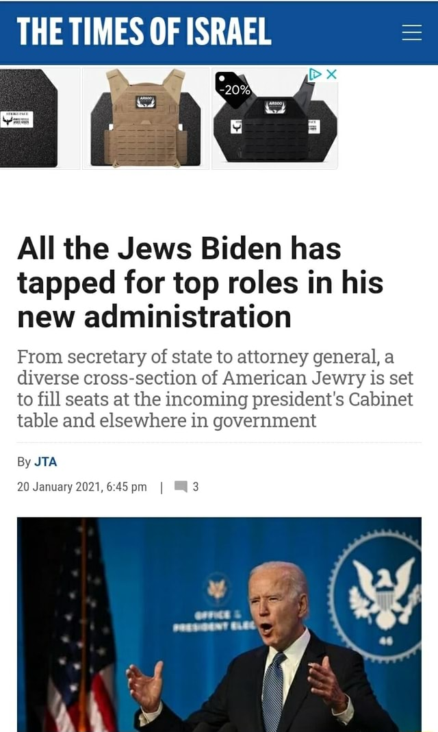 THE TIMES OF ISRAEL All the Jews Biden has tapped for top roles in his new administration From secretary of state to attorney general, a diverse cross section of American Jewry is set to fill seats at the incoming president's Cabinet table and elsewhere in government By JTA 20 January 2021, I meme