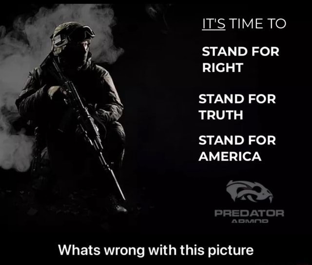 IT'S TIME TO STAND FOR RIGHT STAND FOR TRUTH STAND FOR AMERICA PREDATOR apnanD Whats wrong with this picture Whats wrong with this picture memes