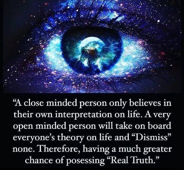 'A close minded person only believes in their own interpretation on life. A very open minded person will take on board everyone's theory on life and Dismiss none. Therefore, having a much greater chance of posessing Real Truth. meme