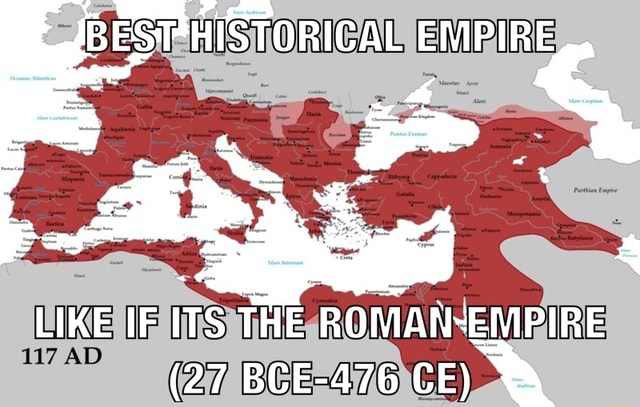 BESTHISTORICAL EMPIRE LIKE IF ITS THE ROMAN EMPIRE 27 BCE 476 CE memes