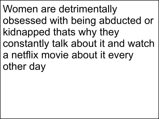 Women are detrimentally obsessed with being abducted or kidnapped thats why they constantly talk about it and watch a netflix movie about it every other day meme