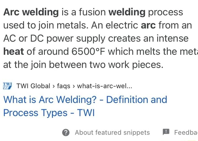 Arc welding is a fusion welding process used to join metals. An electric are from an AC or DC power supply creates an intense heat of around which melts the met at the join between two work pieces. DY TWI Global faqs what is arc wel What is Arc Welding Definition and Process Types TWI About featured snippets Feedba memes