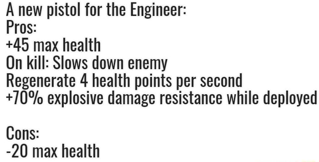 A new pistol for the Engineer Pros 45 max health On kill Slows down enemy Regenerate 4 health points per second 70% explosive damage resistance while deployed Cons ON may haalth meme