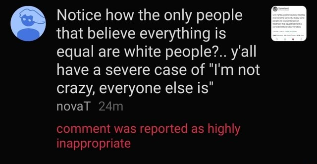 Notice that how believe the only people everything is I that believe everything is equal are white people y'all have a severe case of I'm not crazy, everyone else is comment was reported as highly novaT inappropriate meme