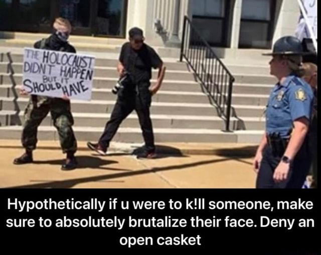 Hypothetically if were to someone, make sure to absolutely brutalize their face. Deny an open casket Hypothetically if u were to k ll someone, make sure to absolutely brutalize their face. Deny an open casket meme