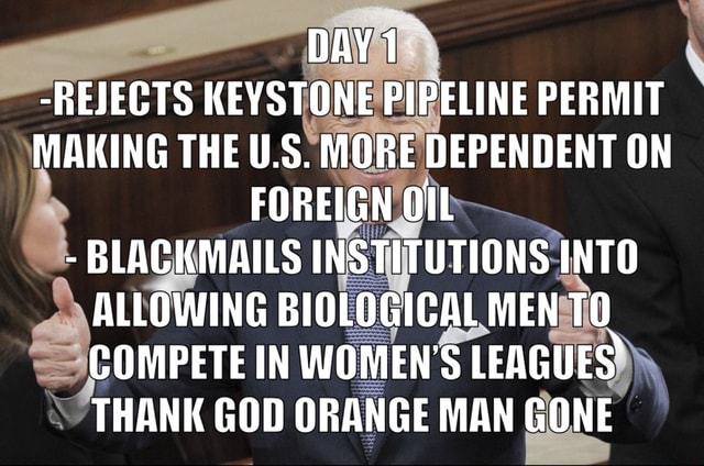 DAY 1 REJECTS KEYSTONE PIPELINE PERMIT MAKING THE U.S. MORE DEPENDENT ON FOREIGN OlL BLACKMAILS INSTITUTIONS INTO ALLOWING BIOLOGICAL MEN TO COMPETE IN WOMEN'S LEAGUES THANK GOD ORANGE MAN GONE meme