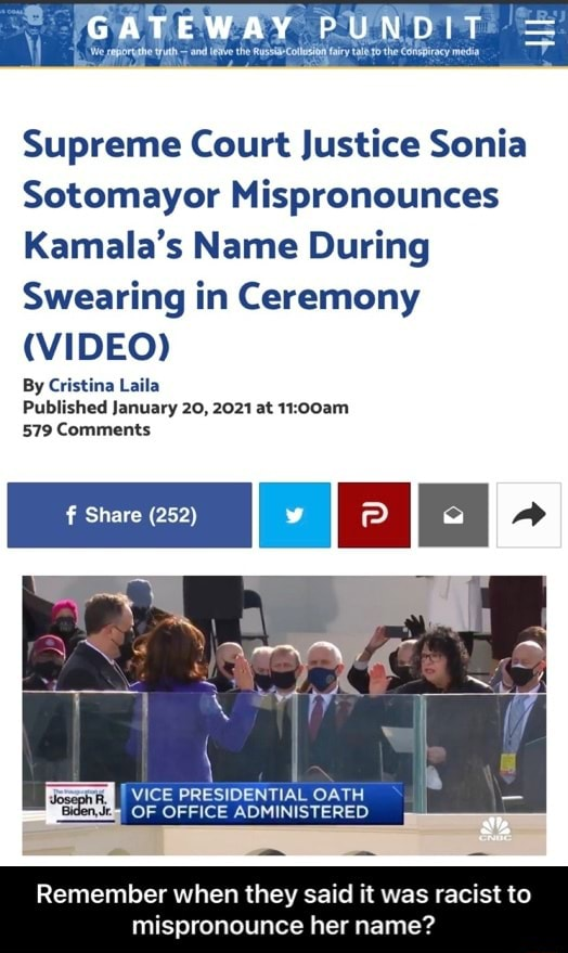 And the Russ Supreme Court Justice Sonia Sotomayor Mispronounces Kamala's Name During Swearing in Ceremony By Cristina Laila Published January 20, 2021 at 579 Comments I Share 252 PP VICE PRESIDENTIAL OATH OF OFFICE ADMINISTERED Remember when they said it was racist to mispronounce her name Remember when they said it was racist to mispronounce her name meme