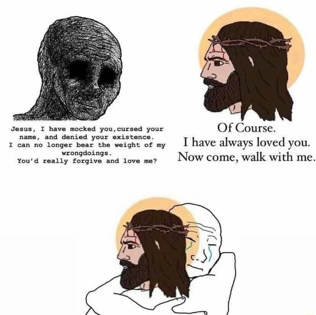 Jesus, I have mocked you, your Of Course. name, and denied your existence. I can no longer bear the weight of my I have always loved you. wrongdoings. You'd really forgive and love me Now come, walk with me meme