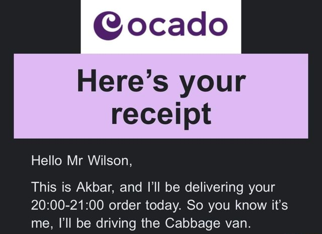 Ocado Here's your receipt Hello Mr Wilson, This is Akbar, and I'll be delivering your order today. So you know it's me, I'll be driving the Cabbage van meme