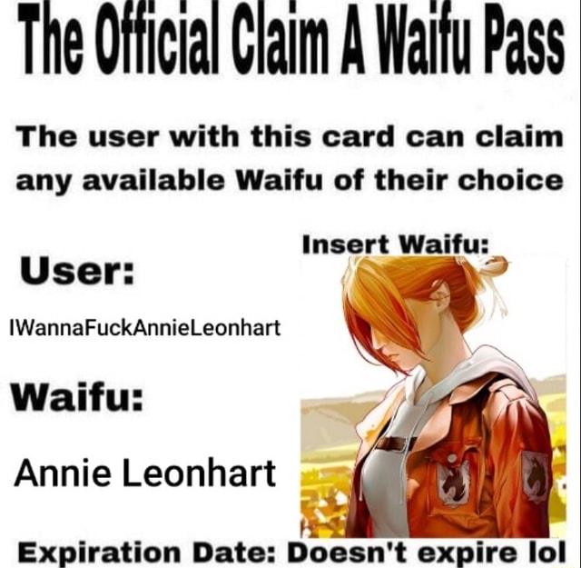The Ofticial Claim A Waitu Pass The user with this card can claim any available Waifu of their choice Insert Waifu User WannaFuckAnnieLeonhart Waifu Annie Leonhart Expiration Date Doesn't expire lol meme