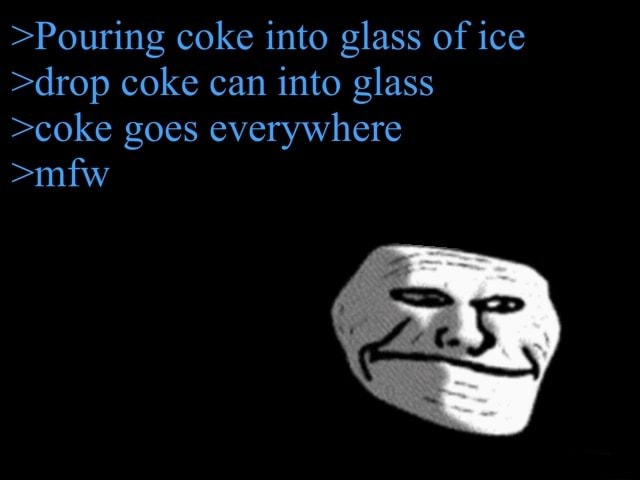Pouring coke into glass of ice drop coke can into glass coke goes everywhere mfw meme