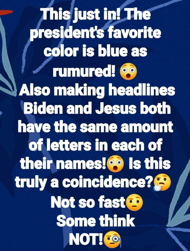 This just in The president's favorite color is blue as rumured Also making headlines Biden and Jesus both have the same amount of letters in each of their names Is this truly a coincidence . Not so fast Some think NOT memes