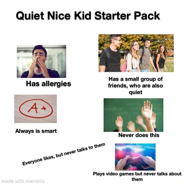 Quiet Nice Kid Starter Pack Has a small group of Has allergies friends, who are also quiet Always is smart every Never does this the never xaks kes  4 Plays games but never talks about them memes