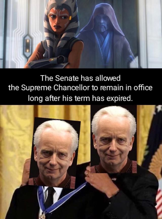 The Senate has allowed the Supreme Chancellor to remain in office long after his term has expired memes