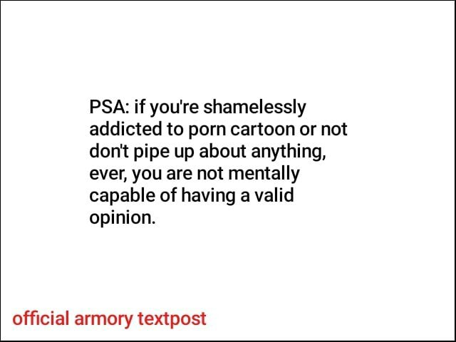 PSA if you're shamelessly addicted to porn cartoon or not do not pipe up about anything, ever, you are not mentally capable of having a valid opinion. official armory textpost memes