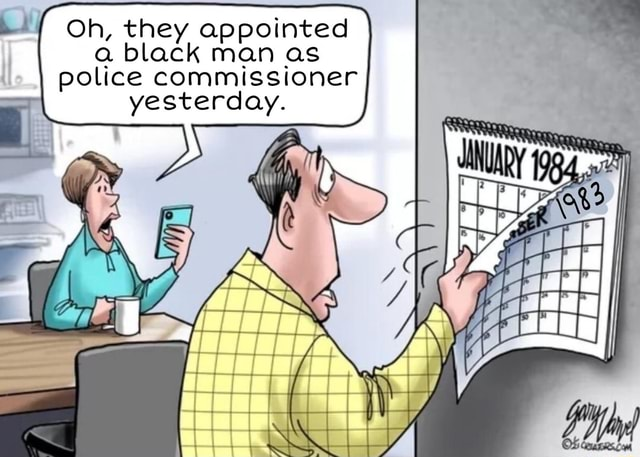 Oh, they appointed a black man as police commissioner yesterday. mm memes