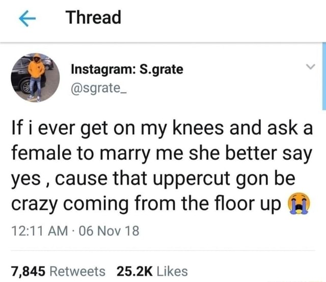 'Thread sgrate If i ever get on my knees and ask a female to marry me she better say yes, cause that uppercut gon be crazy coming from the floor up AM 06 Nov 18 meme