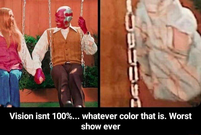 Vision isnt 100% whatever color that is. Worst show ever Vision isnt 100% whatever color that is. Worst show ever meme