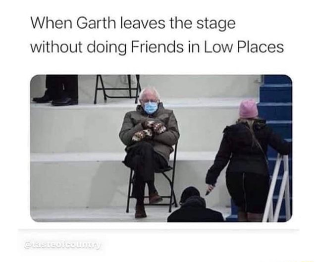 When Garth leaves the stage without doing Friends in Low Places memes