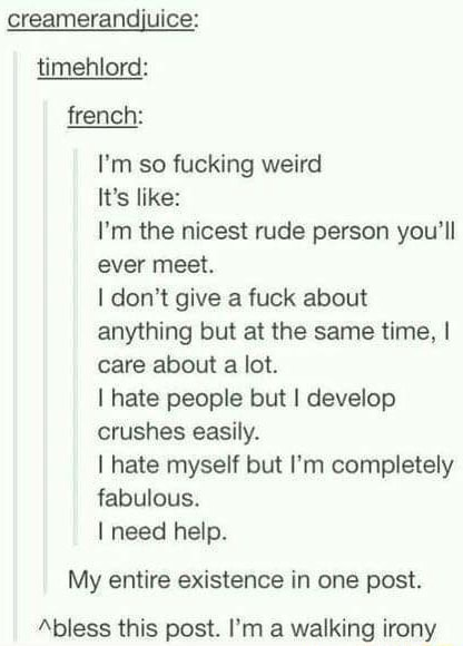 Creamerandijuice timehlord french I'm so fucking weird It's like 'm the nicest rude person you'll ever meet. I do not give a fuck about anything but at the same time, I care about a lot. I hate people but I develop crushes easily. I hate myself but I'm completely fabulous. I need help. My entire existence in one post. bless this post. I'm a walking irony meme