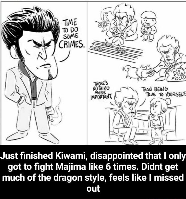 CRIMES. To Just finished Kiwami, disappointed that I only got to fight Majima like 6 times. Didnt get much of the dragon style, feels like I missed out  Just finished Kiwami, disappointed that I only got to fight Majima like 6 times. Didnt get much of the dragon style, feels like I missed out meme