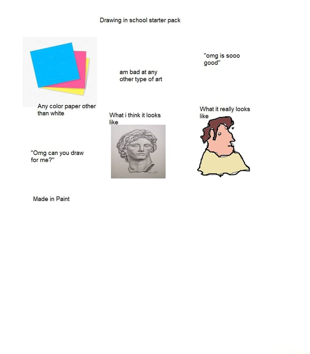 Drawing in school starter pack omg is sooo good am bad at any other type of art Any color paper other What it really looks than white What i think it looks like like Omg can you draw for me  Made in Paint memes