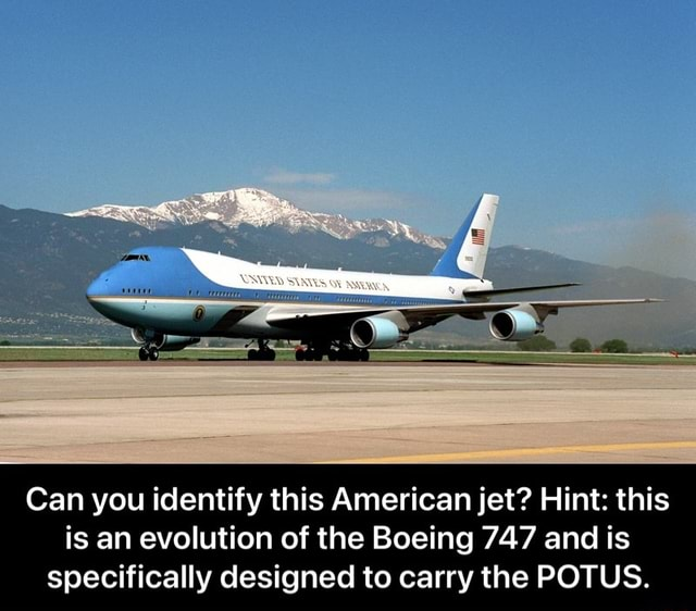 Om Can you identify this American jet Hint this is an evolution of the Boeing 747 and is specifically designed to carry the POTUS.  Can you identify this American jet Hint this is an evolution of the Boeing 747 and is specifically designed to carry the POTUS memes