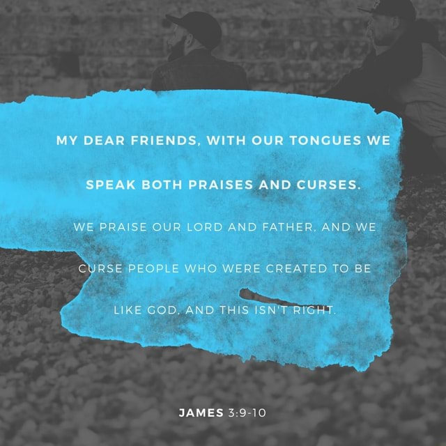 MY DEAR FRIENDS, WITH OUR TONGUES WE SPEAK BOTH PRAISES AND CURSES. WE PRAISE OUR LORD AND FATHER, AND WE CURSE PEOPLE WHO WERE CREATED TO BE LIKE GOD, AND THIS, ISN'T RIGHT. JAMES memes