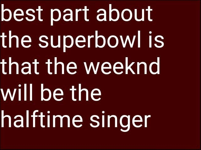 Best part about the superbowl is that the weeknd will be the halftime singer memes