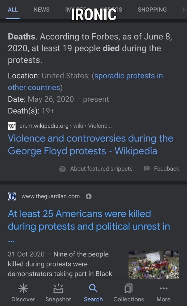 ALL NEWS SHOPPING Deaths. According to Forbes, as of June 8, 2020, at least 19 people died during the protests. Location United States  sporadic protests in other countries Date May 26, 2020 present 19  wiki Violenc Violence and controversies during the George Floyd protests  Wikipedia About featured snippets Feedback At least 25 Americans were killed during protests and political unrest in 31 Oct 2020  Nine of the people killed during protests were demonstrators taking part in Black Q ll Discover Snapshot Search Collections More meme