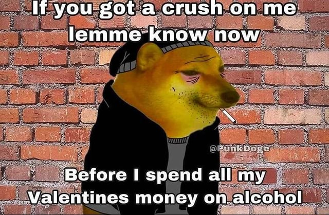 If you got a.crush on me lemme know now Before spend all my Valentines money on alcohol memes
