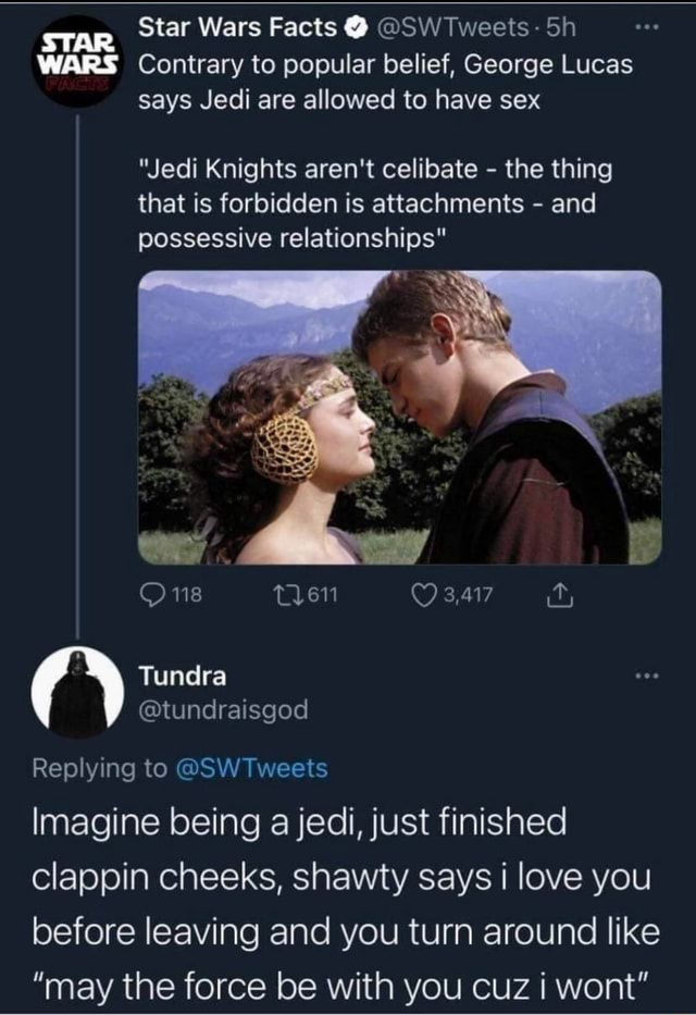 Star Wars Facts  SW Tweets  Sh WARS Contrary to popular belief, George Lucas says Jedi are allowed to have sex Jedi Knights aren't celibate  the thing that is forbidden is attachments  and possessive relationships 118 Tundra Replying to SWTweets Imagine being a jedi, just finished clappin cheeks, shawty says i love you before leaving and you turn around like may the force be with you cuz I wont memes