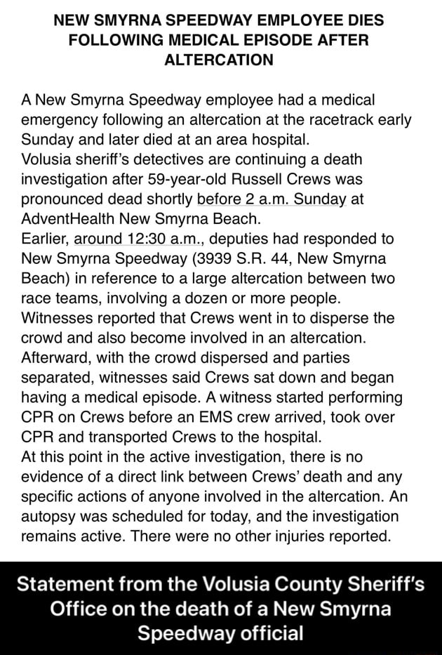 NEW SMYRNA SPEEDWAY EMPLOYEE DIES FOLLOWING MEDICAL EPISODE AFTER ALTERCATION A New Smyrna Speedway employee had a medical emergency following an altercation at the racetrack early Sunday and later died at an area hospital. Volusia sheriff's detectives are continuing a death investigation after 59 year old Russell Crews was pronounced dead shortly before 2 a.m. Sunday at AdventHealth New Smyrna Beach. Earlier, around a.m., deputies had responded to New Smyrna Speedway 3939 S.R. 44, New Smyrna Beach in reference to a large altercation between two race teams, involving a dozen or more people. Witnesses reported that Crews went in to disperse the crowd and also become involved in an altercation. Afterward, with the crowd dispersed and parties separated, witnesses said Crews sat down and began