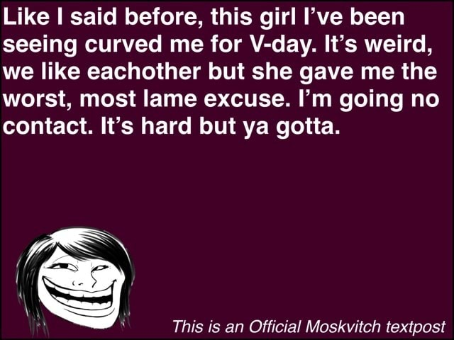 Like I said before, this girl I've been seeing curved me for V day. It's weird, we like eachother but she gave me the worst, most lame excuse. I'm going no contact. It's hard but ya gotta. LES This is an Official Moskvitch textpost meme