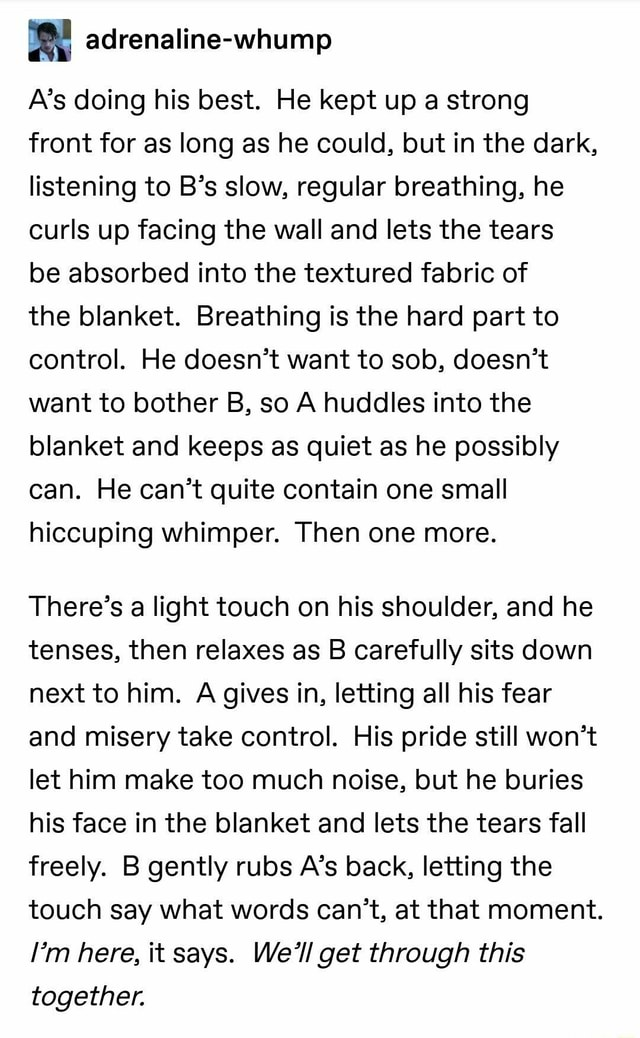 Adrenaline whump A's doing his best. He kept up a strong front for as long as he could, but in the dark, listening to B's slow, regular breathing, he curls up facing the wall and lets the tears be absorbed into the textured fabric of the blanket. Breathing is the hard part to control. He doesn't want to sob, doesn't want to bother B, so A huddles into the blanket and keeps as quiet as he possibly can. He can not quite contain one small hiccuping whimper. Then one more. There's a light touch on his shoulder, and he tenses, then relaxes as B carefully sits down next to him. A gives in, letting all his fear and misery take control. His pride still won't let him make too much noise, but he buries his face in the blanket and lets the tears fall freely. B gently rubs A's back, letting the touch