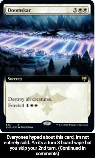 Sorcery Destroy all creatures. Foretell Everyones hyped about this card, im not entirely sold. Ya its a turn 3 board wipe but you skip your turn. Continued in comments  Everyones hyped about this card, im not entirely sold. Ya its a turn 3 board wipe but you skip your 2nd turn. Continued in comments memes