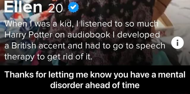 Ellen 20 When was a kid, I listened to so much Harry Potter on audiobook I developed a British accent and had to go to speech therapy to get rid of it. Thanks for letting me know you have a mental disorder ahead of time  Thanks for letting me know you have a mental disorder ahead of time memes