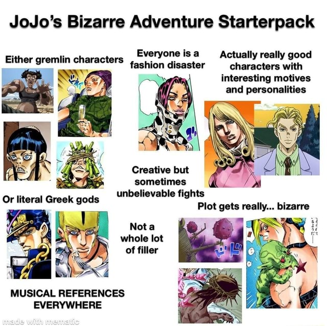 JoJo's Bizarre Adventure Starterpack Everyone is a Actually really good fashion disaster characters with interesting motives and personalities Either gremlin characters Creative but sometimes unbelievable fights Plot gets really bizarre Nota whole lot ORS of filler MUSICAL REFERENCES EVERYWHERE memes