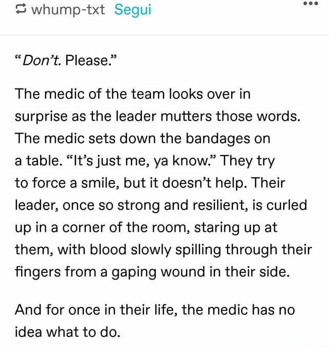 Whump txt Segui Do not. Please. The medic of the team looks over in surprise as the leader mutters those words. The medic sets down the bandages on a table. It's just me, ya know. They try to force a smile, but it doesn't help. Their leader, once so strong and resilient, is curled up in a corner of the room, staring up at them, with blood slowly spilling through their fingers from a gaping wound in their side. And for once in their life, the medic has no idea what to do meme