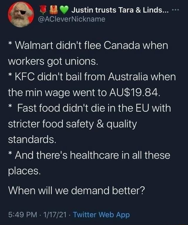 Sustin trusts Tara  and  Linds  ACleverNickname * Walmart didn't flee Canada when workers got unions. * KFC didn't bail from Australia when the min wage went to * Fast food didn't die in the EU with stricter food safety  and  quality standards. * And there's healthcare in all these places. When will we demand better memes