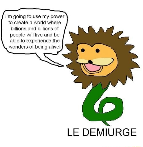 I'm going to use my power to create a world where billions and billions of people will live and be able to experience the wonders of being alive LE DEMIURGE memes